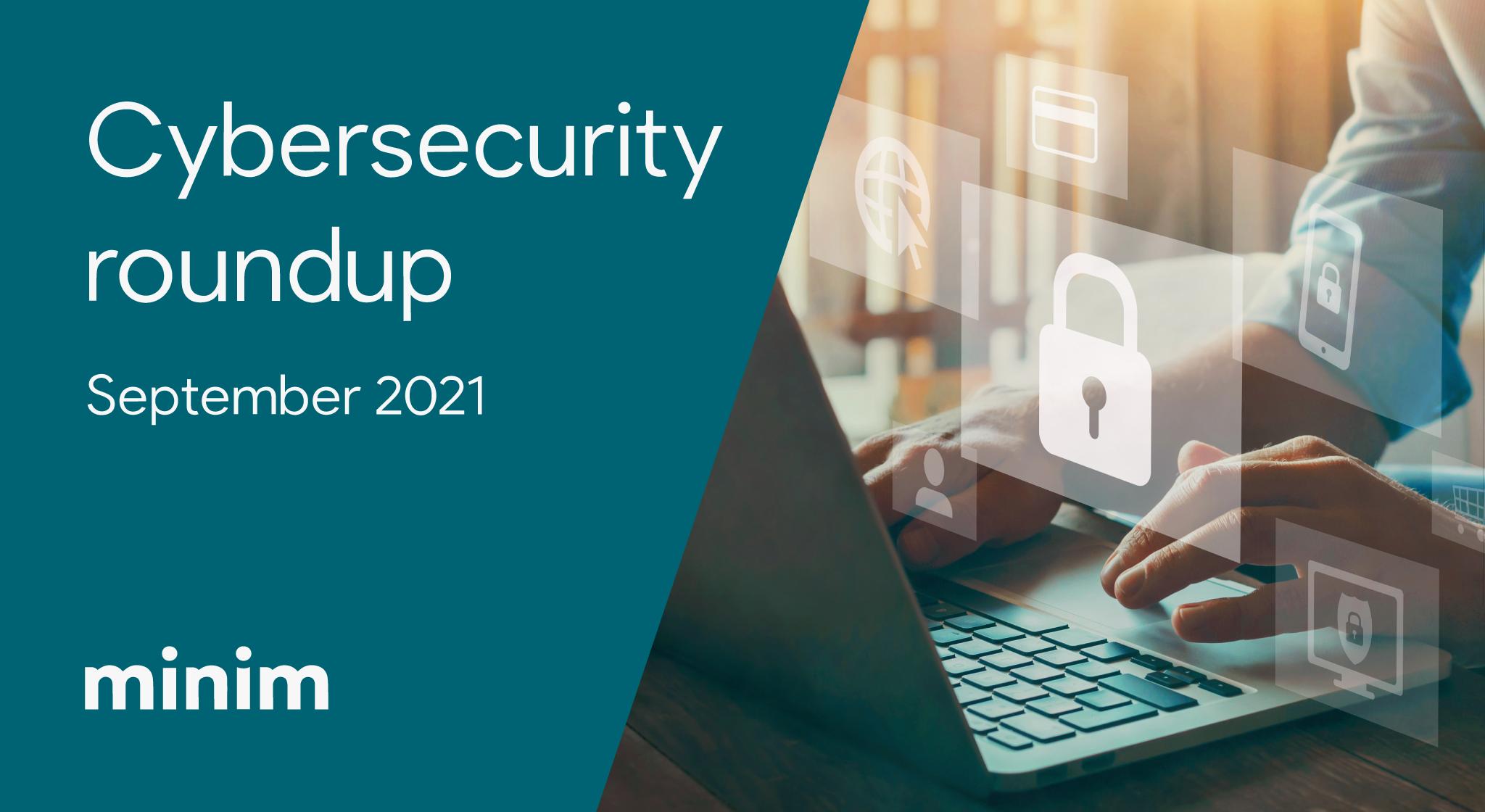 "<img src=""enterprise-cybersecurity-roundup-minim-sep-2021.png"" alt=""enterprise cybersecurity roundup september 2021 minim"">"